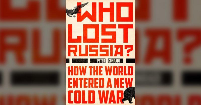ვინ დაკარგა რუსეთი? როგორ შევიდა მსოფლიო ახალ ცივ ომში? პეტერ კონრადის წიგნის მიმოხილვა
